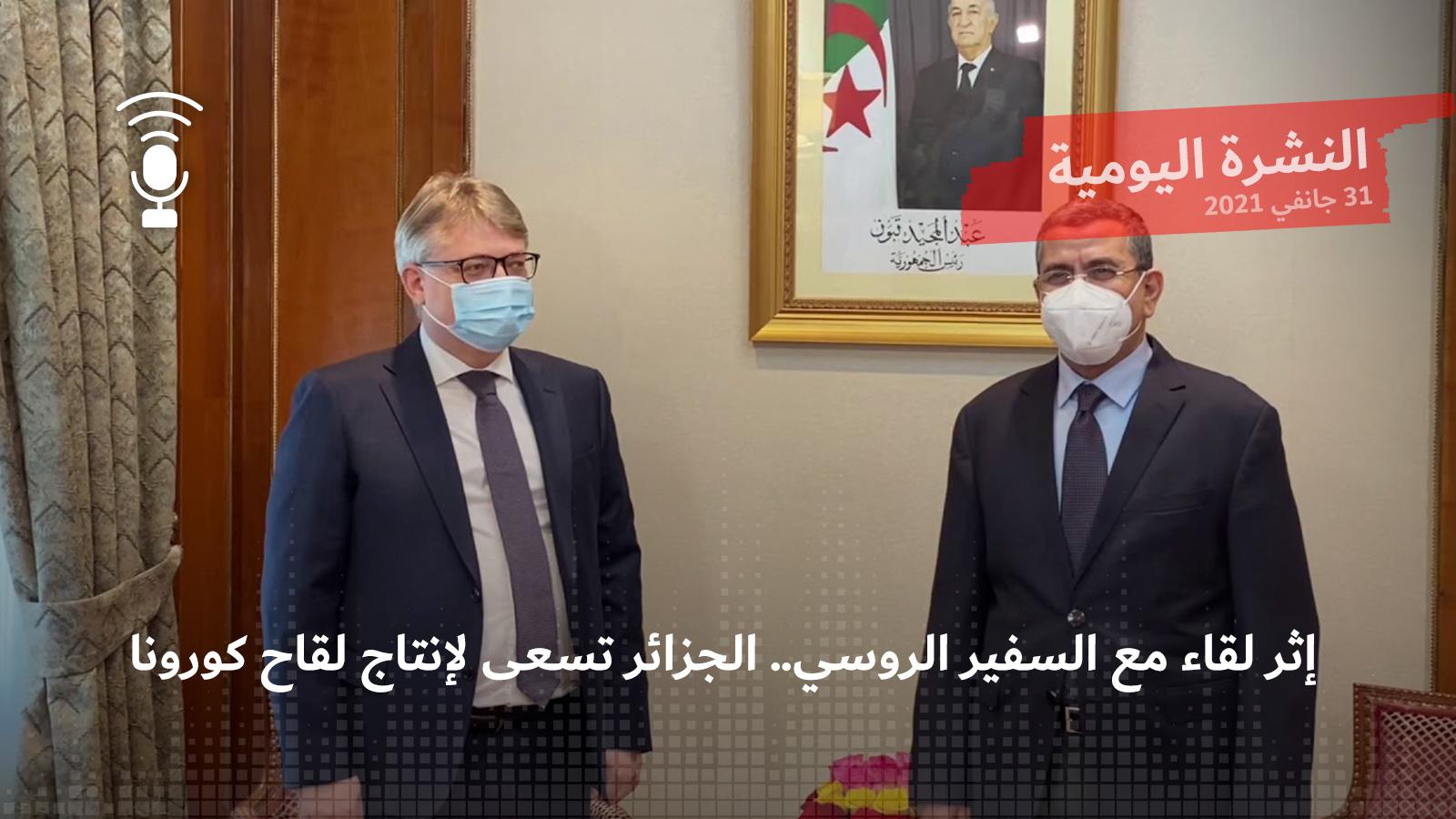 النشرة اليومية: إثر لقاء مع السفير الروسي.. الجزائر تسعى لإنتاج لقاح كورونا