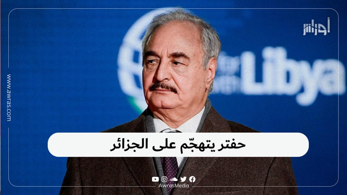 حفتر يتهجّم على الجزائر
